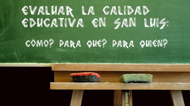 EVALUAR LA CALIDAD EDUCATIVA EN SAN LUIS: CÓMO? PARA QUÉ? PARA QUIÉN?